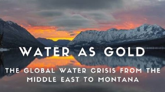 Water as Gold: The Global Water Crisis from the Middle East to Montana
